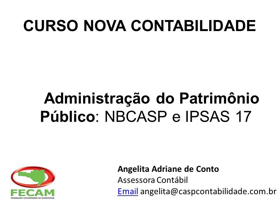 Administração do Patrimônio Público: NBCASP e IPSAS 17 Angelita Adriane de Conto Assessora Contábil EmailEmail angelita@caspcontabilidade.com.br CURSO