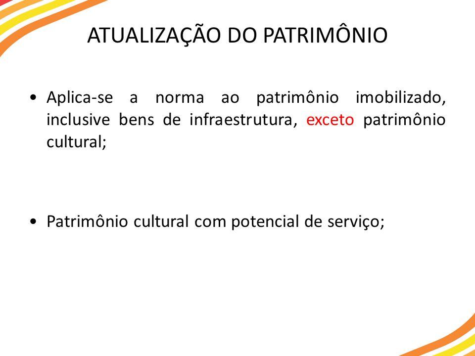 ATUALIZAÇÃO DO PATRIMÔNIO Aplica-se a norma ao patrimônio imobilizado, inclusive bens de infraestrutura, exceto patrimônio cultural; Patrimônio cultur