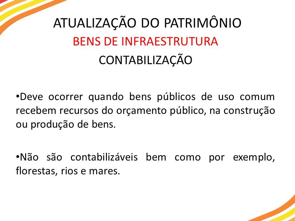 BENS DE INFRAESTRUTURA CONTABILIZAÇÃO Deve ocorrer quando bens públicos de uso comum recebem recursos do orçamento público, na construção ou produção