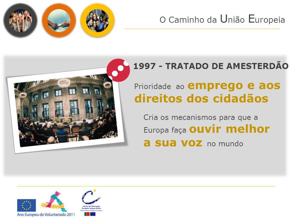 O Caminho da U nião E uropeia Cria os mecanismos para que a Europa faça ouvir melhor a sua voz no mundo 1997 - TRATADO DE AMESTERDÃO Prioridade ao emp