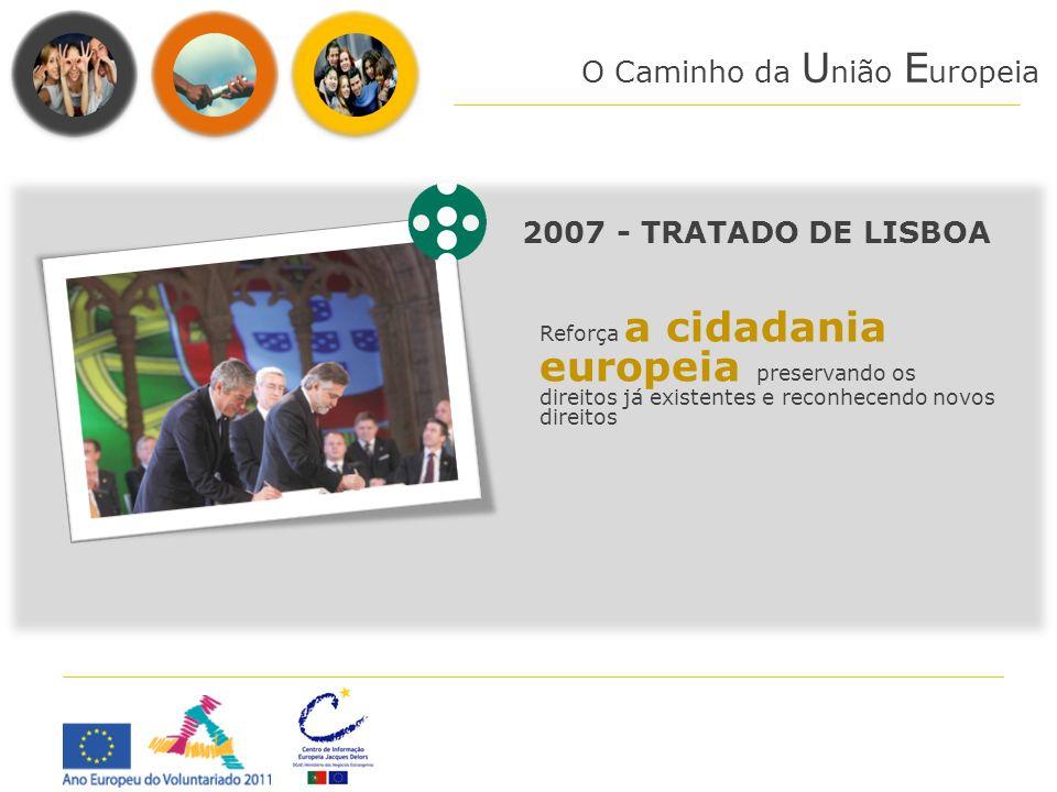 O Caminho da U nião E uropeia 2007 - TRATADO DE LISBOA Reforça a cidadania europeia preservando os direitos já existentes e reconhecendo novos direito