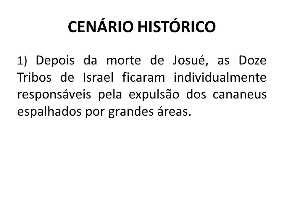 CENÁRIO HISTÓRICO 1) Depois da morte de Josué, as Doze Tribos de Israel ficaram individualmente responsáveis pela expulsão dos cananeus espalhados por