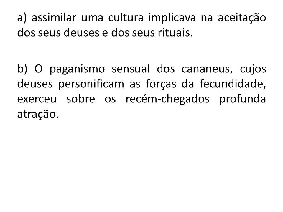 a) assimilar uma cultura implicava na aceitação dos seus deuses e dos seus rituais. b) O paganismo sensual dos cananeus, cujos deuses personificam as