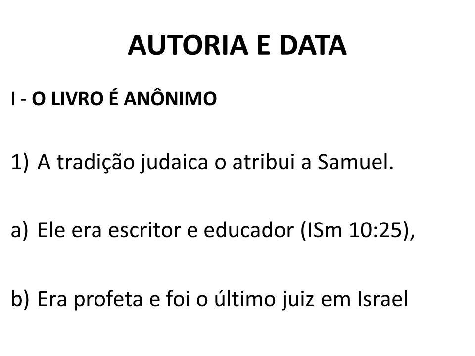 AUTORIA E DATA I - O LIVRO É ANÔNIMO 1)A tradição judaica o atribui a Samuel. a)Ele era escritor e educador (ISm 10:25), b)Era profeta e foi o último