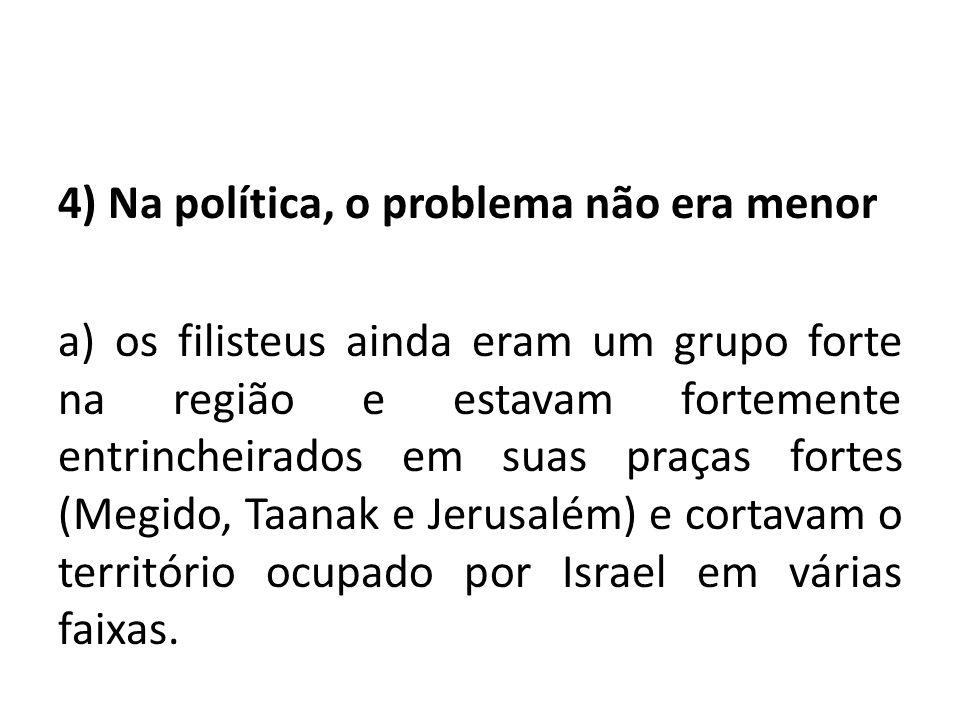4) Na política, o problema não era menor a) os filisteus ainda eram um grupo forte na região e estavam fortemente entrincheirados em suas praças forte