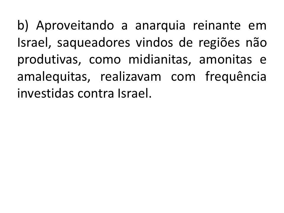 b) Aproveitando a anarquia reinante em Israel, saqueadores vindos de regiões não produtivas, como midianitas, amonitas e amalequitas, realizavam com f
