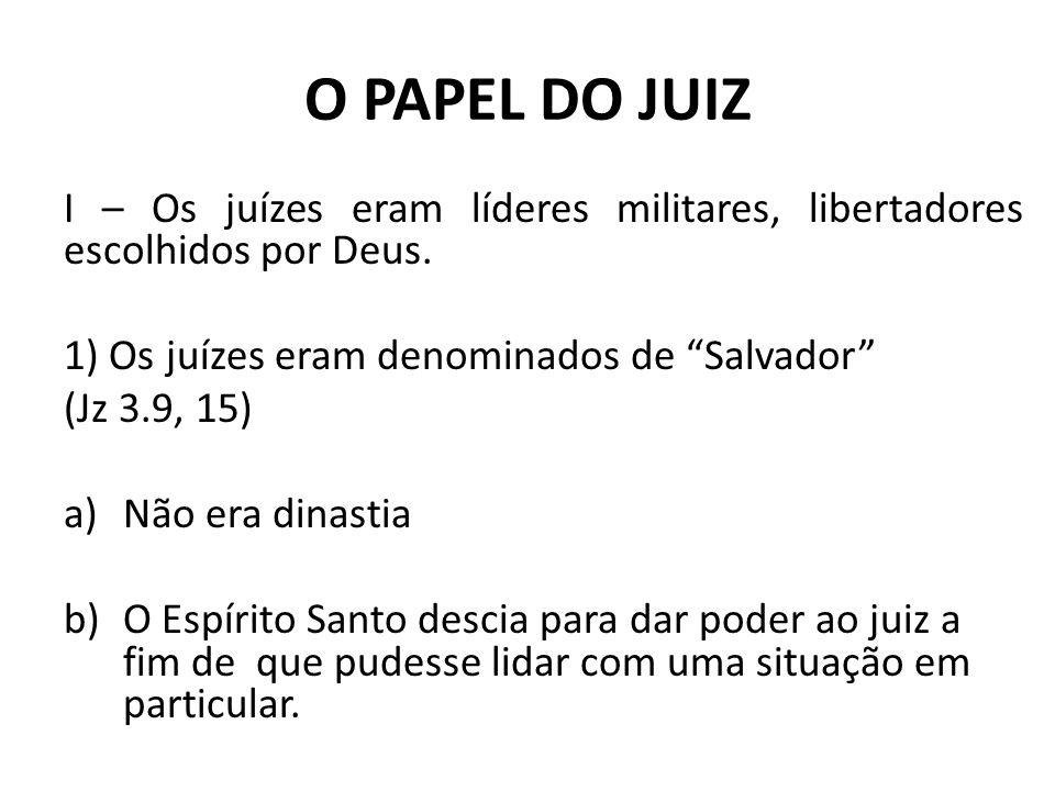 O PAPEL DO JUIZ I – Os juízes eram líderes militares, libertadores escolhidos por Deus. 1) Os juízes eram denominados de Salvador (Jz 3.9, 15) a)Não e