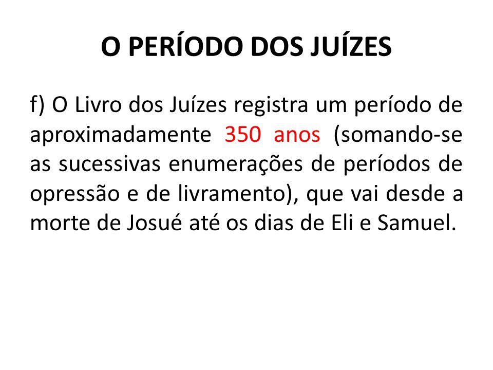 O PERÍODO DOS JUÍZES f) O Livro dos Juízes registra um período de aproximadamente 350 anos (somando-se as sucessivas enumerações de períodos de opress