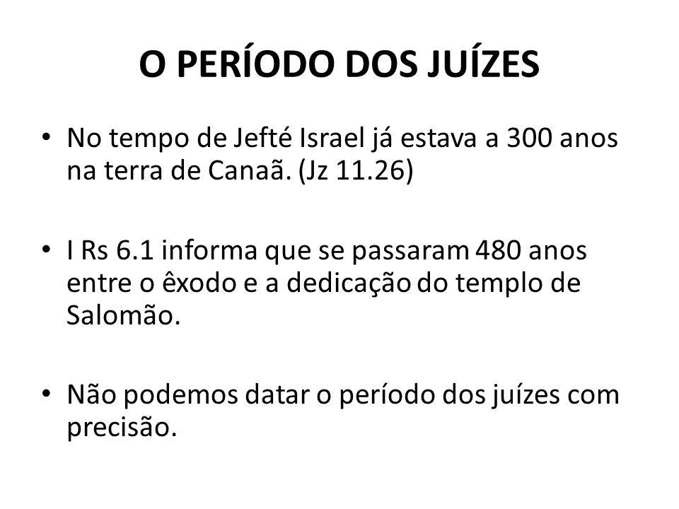 O PERÍODO DOS JUÍZES No tempo de Jefté Israel já estava a 300 anos na terra de Canaã. (Jz 11.26) I Rs 6.1 informa que se passaram 480 anos entre o êxo