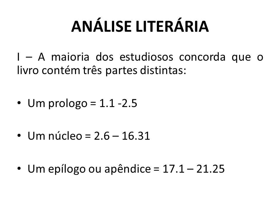 ANÁLISE LITERÁRIA I – A maioria dos estudiosos concorda que o livro contém três partes distintas: Um prologo = 1.1 -2.5 Um núcleo = 2.6 – 16.31 Um epí