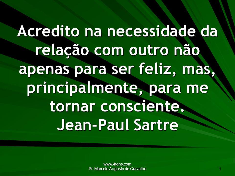 www.4tons.com Pr. Marcelo Augusto de Carvalho 1 Acredito na necessidade da relação com outro não apenas para ser feliz, mas, principalmente, para me t