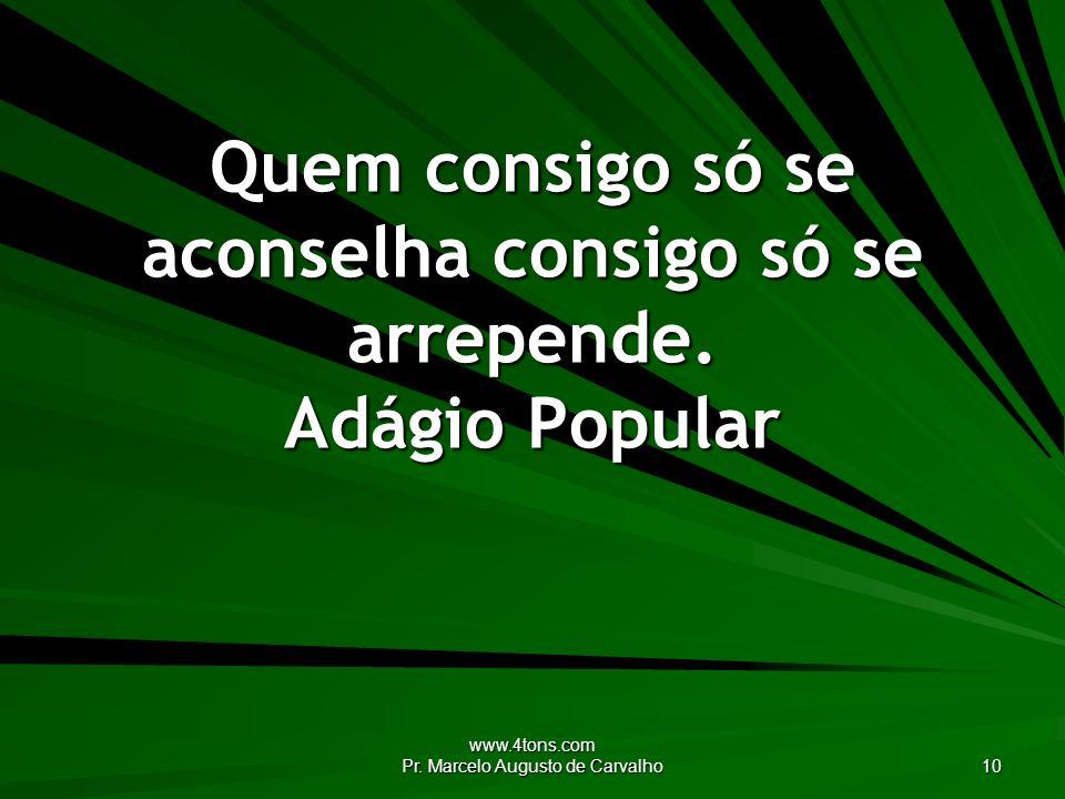 www.4tons.com Pr. Marcelo Augusto de Carvalho 10 Quem consigo só se aconselha consigo só se arrepende. Adágio Popular