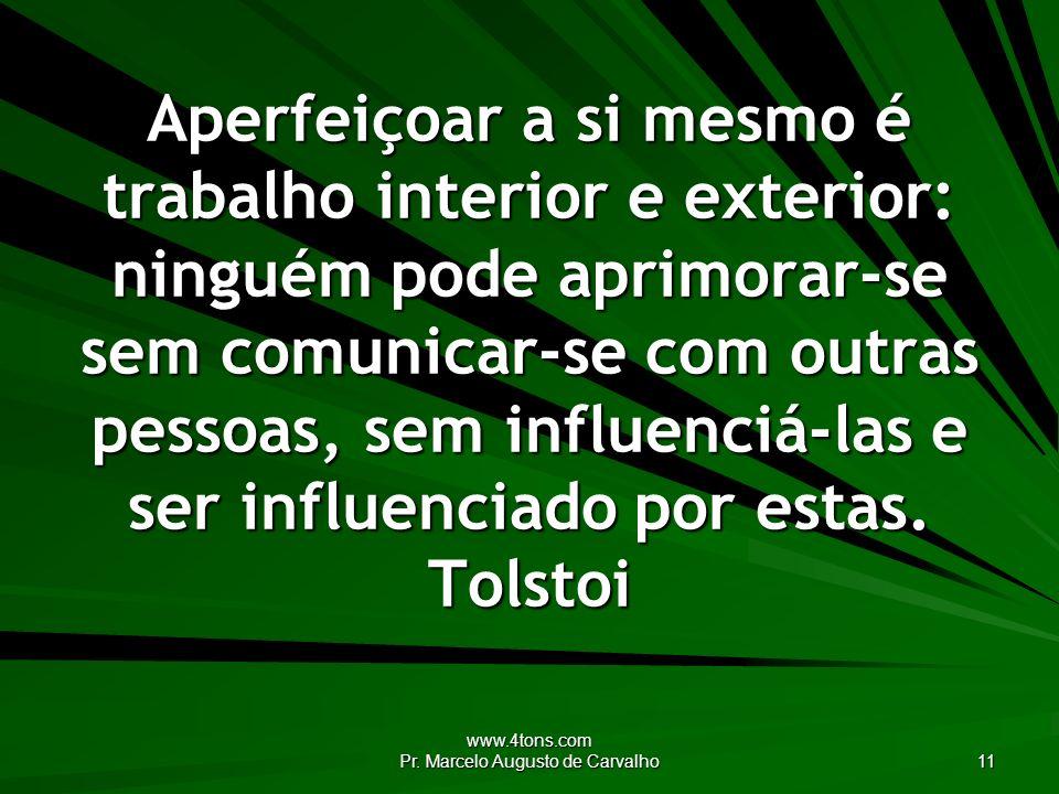 www.4tons.com Pr. Marcelo Augusto de Carvalho 11 Aperfeiçoar a si mesmo é trabalho interior e exterior: ninguém pode aprimorar-se sem comunicar-se com