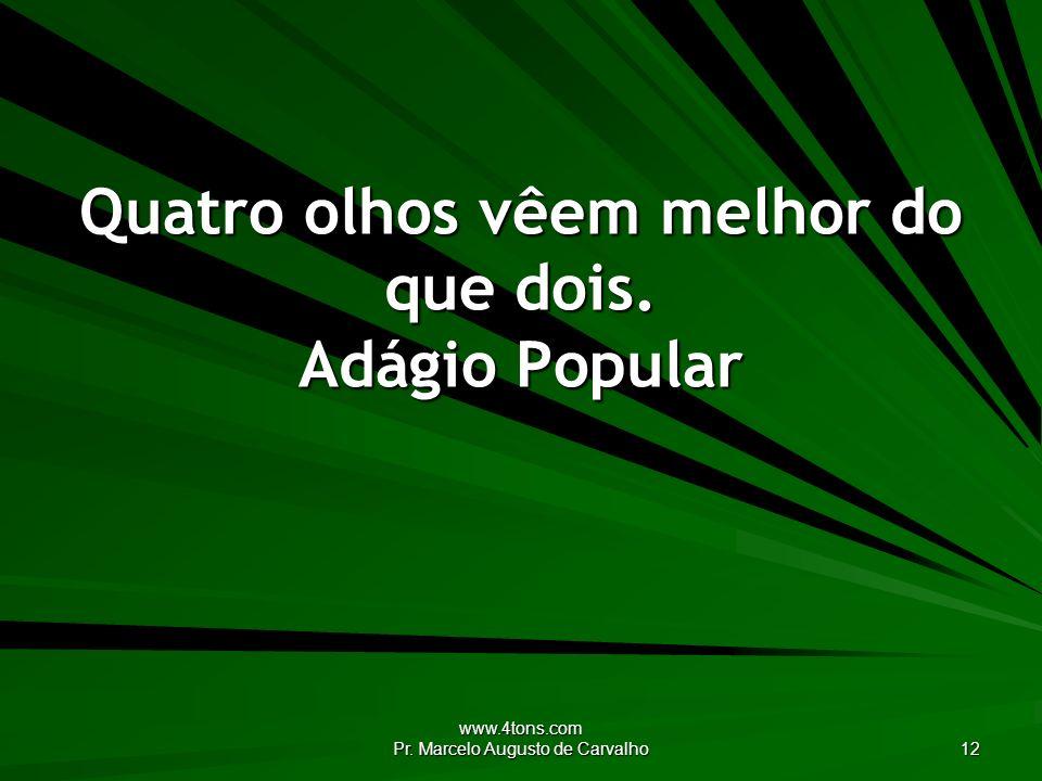 www.4tons.com Pr. Marcelo Augusto de Carvalho 12 Quatro olhos vêem melhor do que dois. Adágio Popular