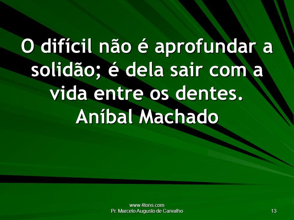 www.4tons.com Pr. Marcelo Augusto de Carvalho 13 O difícil não é aprofundar a solidão; é dela sair com a vida entre os dentes. Aníbal Machado