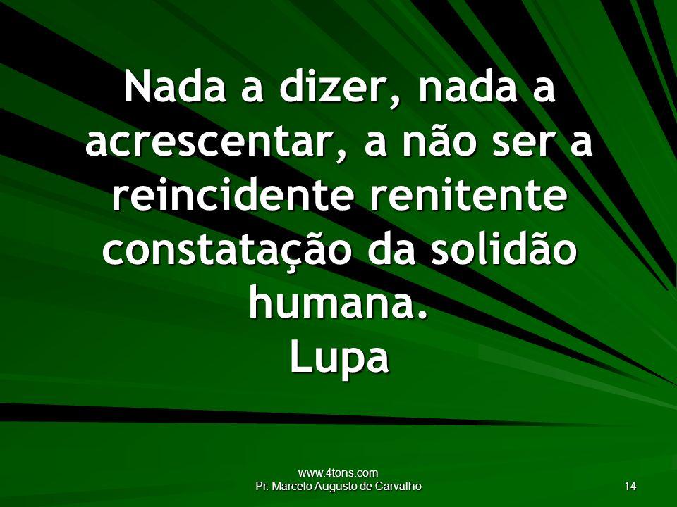 www.4tons.com Pr. Marcelo Augusto de Carvalho 14 Nada a dizer, nada a acrescentar, a não ser a reincidente renitente constatação da solidão humana. Lu