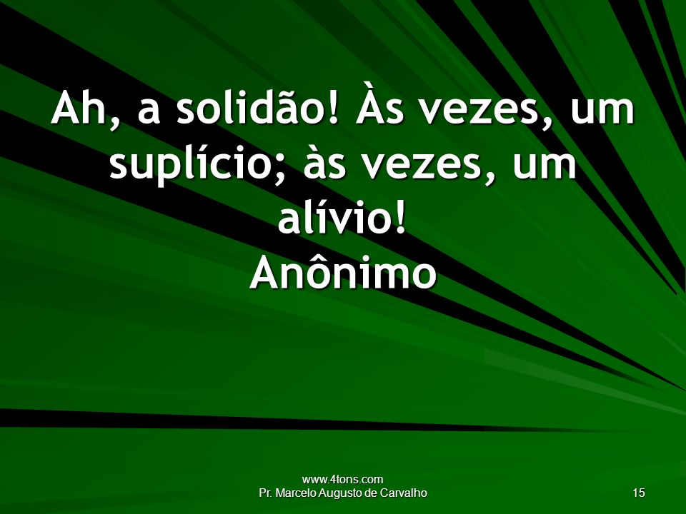 www.4tons.com Pr. Marcelo Augusto de Carvalho 15 Ah, a solidão! Às vezes, um suplício; às vezes, um alívio! Anônimo