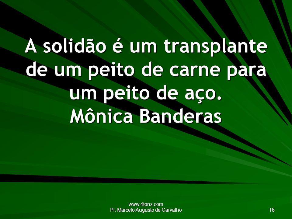 www.4tons.com Pr. Marcelo Augusto de Carvalho 16 A solidão é um transplante de um peito de carne para um peito de aço. Mônica Banderas
