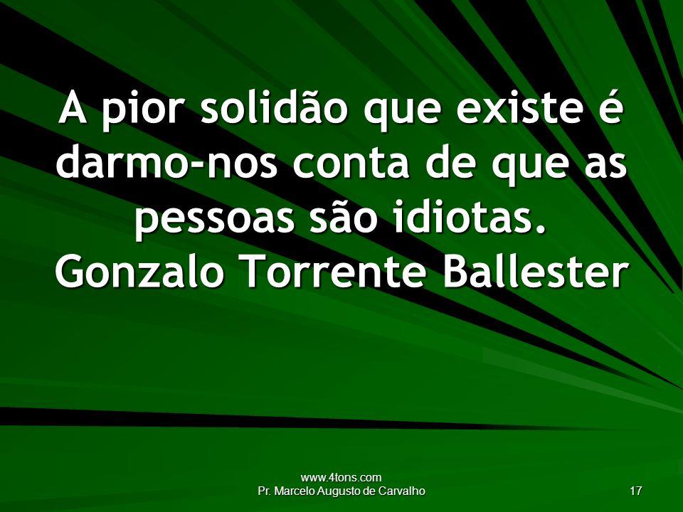 www.4tons.com Pr. Marcelo Augusto de Carvalho 17 A pior solidão que existe é darmo-nos conta de que as pessoas são idiotas. Gonzalo Torrente Ballester