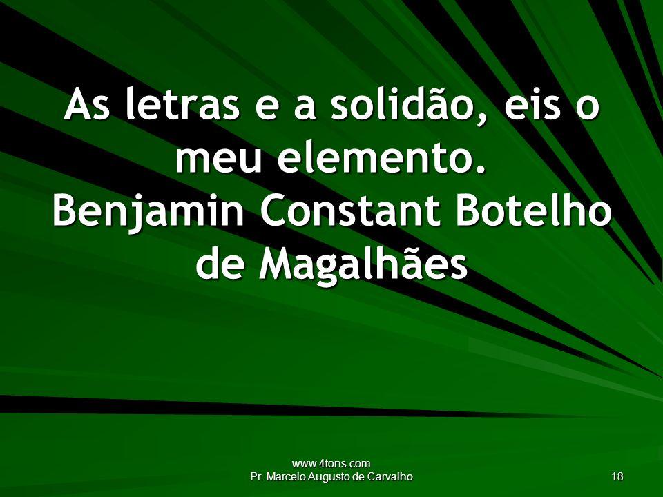 www.4tons.com Pr. Marcelo Augusto de Carvalho 18 As letras e a solidão, eis o meu elemento. Benjamin Constant Botelho de Magalhães