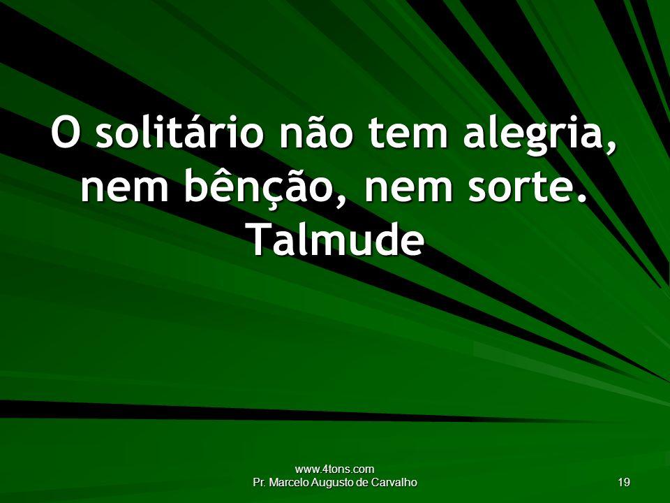 www.4tons.com Pr. Marcelo Augusto de Carvalho 19 O solitário não tem alegria, nem bênção, nem sorte. Talmude