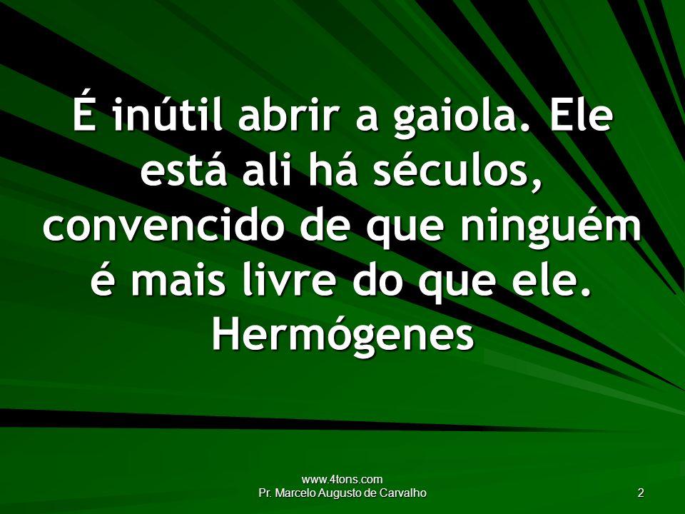 www.4tons.com Pr. Marcelo Augusto de Carvalho 2 É inútil abrir a gaiola. Ele está ali há séculos, convencido de que ninguém é mais livre do que ele. H