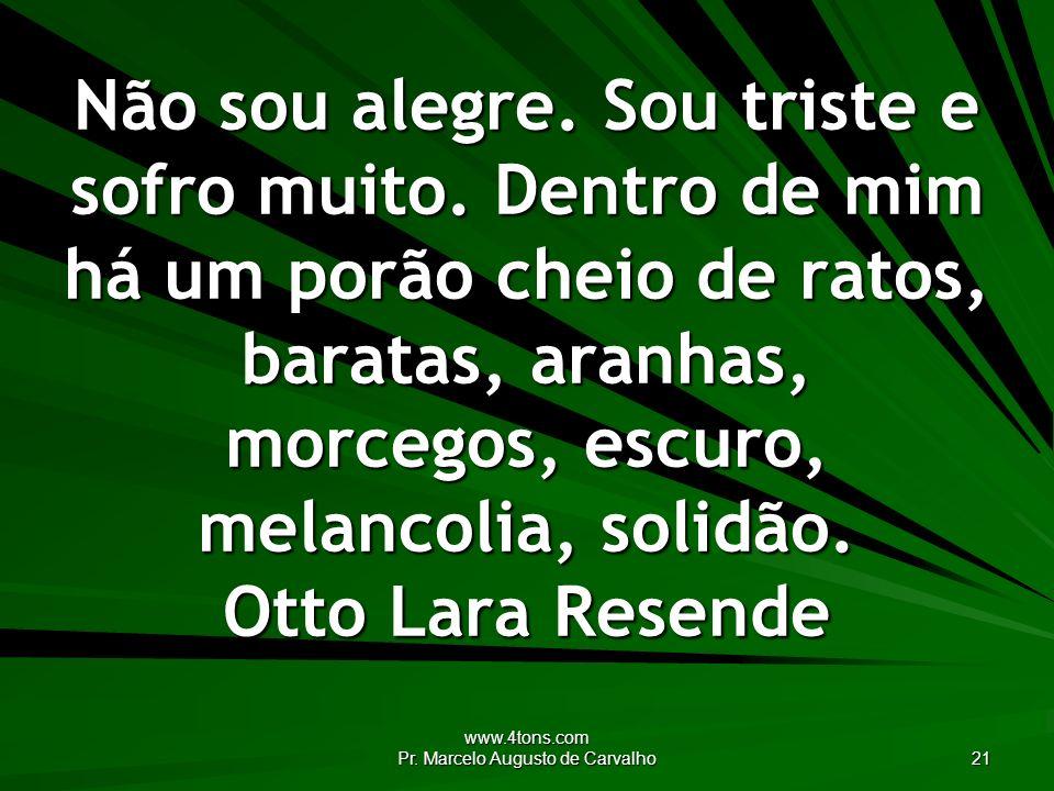 www.4tons.com Pr. Marcelo Augusto de Carvalho 21 Não sou alegre. Sou triste e sofro muito. Dentro de mim há um porão cheio de ratos, baratas, aranhas,
