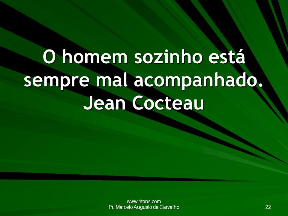 www.4tons.com Pr. Marcelo Augusto de Carvalho 22 O homem sozinho está sempre mal acompanhado. Jean Cocteau