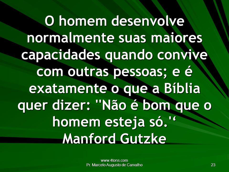 www.4tons.com Pr. Marcelo Augusto de Carvalho 23 O homem desenvolve normalmente suas maiores capacidades quando convive com outras pessoas; e é exatam