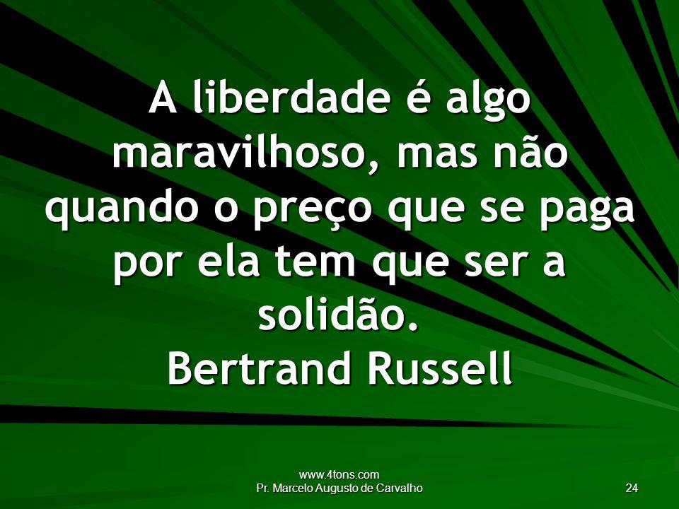 www.4tons.com Pr. Marcelo Augusto de Carvalho 24 A liberdade é algo maravilhoso, mas não quando o preço que se paga por ela tem que ser a solidão. Ber