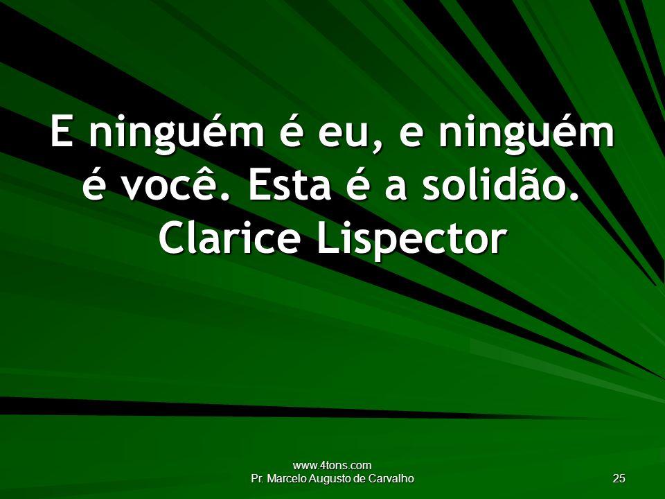 www.4tons.com Pr. Marcelo Augusto de Carvalho 25 E ninguém é eu, e ninguém é você. Esta é a solidão. Clarice Lispector