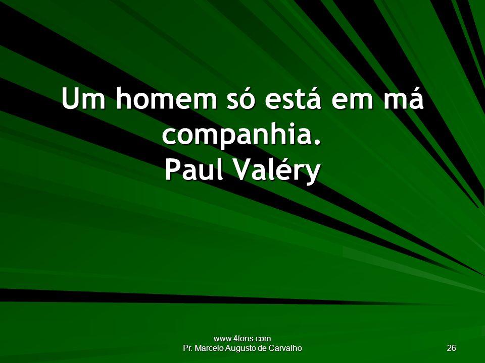 www.4tons.com Pr. Marcelo Augusto de Carvalho 26 Um homem só está em má companhia. Paul Valéry