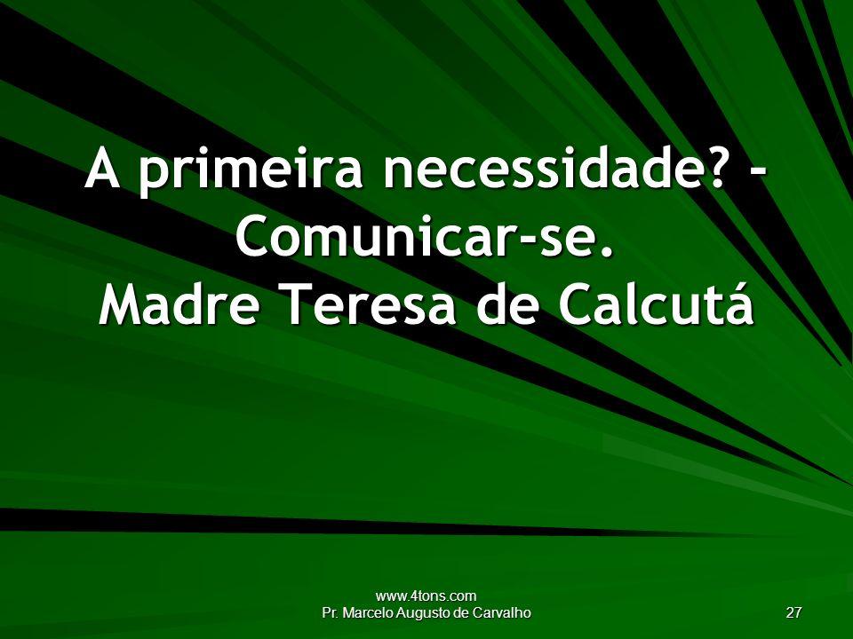 www.4tons.com Pr. Marcelo Augusto de Carvalho 27 A primeira necessidade? - Comunicar-se. Madre Teresa de Calcutá