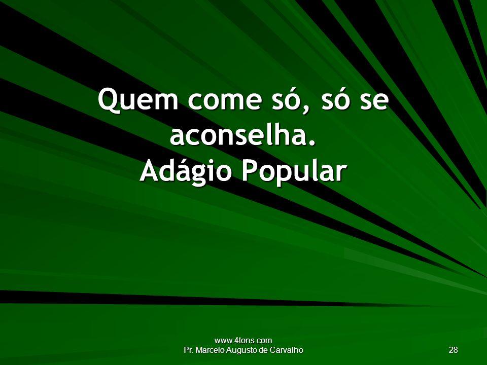 www.4tons.com Pr. Marcelo Augusto de Carvalho 28 Quem come só, só se aconselha. Adágio Popular