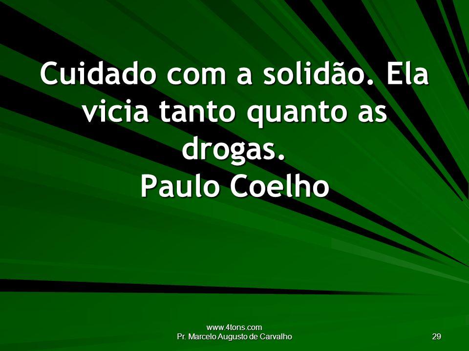 www.4tons.com Pr. Marcelo Augusto de Carvalho 29 Cuidado com a solidão. Ela vicia tanto quanto as drogas. Paulo Coelho
