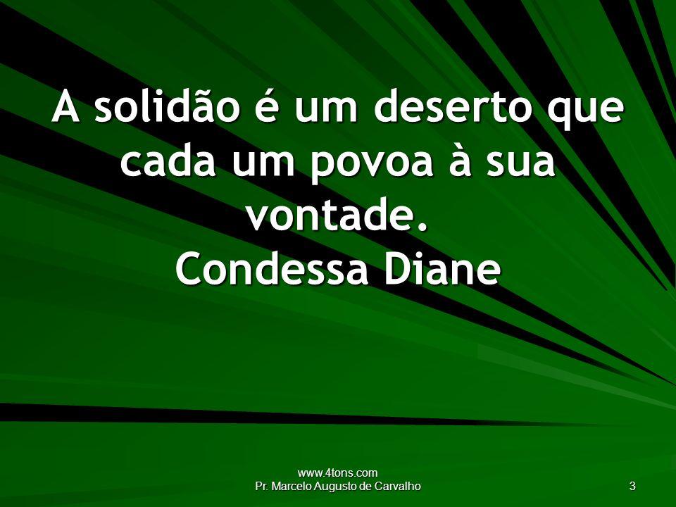 www.4tons.com Pr. Marcelo Augusto de Carvalho 3 A solidão é um deserto que cada um povoa à sua vontade. Condessa Diane