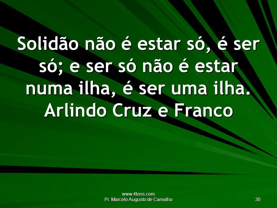 www.4tons.com Pr. Marcelo Augusto de Carvalho 30 Solidão não é estar só, é ser só; e ser só não é estar numa ilha, é ser uma ilha. Arlindo Cruz e Fran