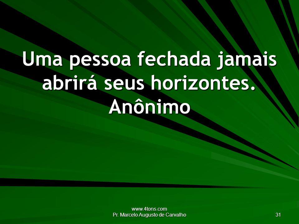 www.4tons.com Pr. Marcelo Augusto de Carvalho 31 Uma pessoa fechada jamais abrirá seus horizontes. Anônimo