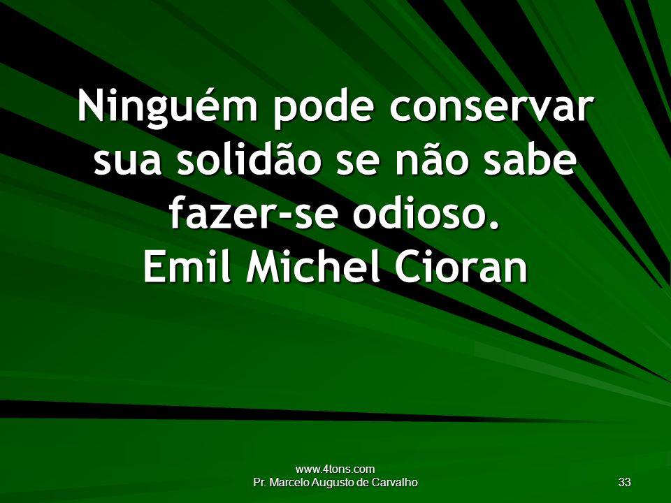 www.4tons.com Pr. Marcelo Augusto de Carvalho 33 Ninguém pode conservar sua solidão se não sabe fazer-se odioso. Emil Michel Cioran