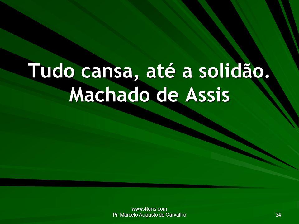 www.4tons.com Pr. Marcelo Augusto de Carvalho 34 Tudo cansa, até a solidão. Machado de Assis