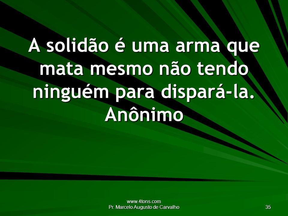 www.4tons.com Pr. Marcelo Augusto de Carvalho 35 A solidão é uma arma que mata mesmo não tendo ninguém para dispará-la. Anônimo