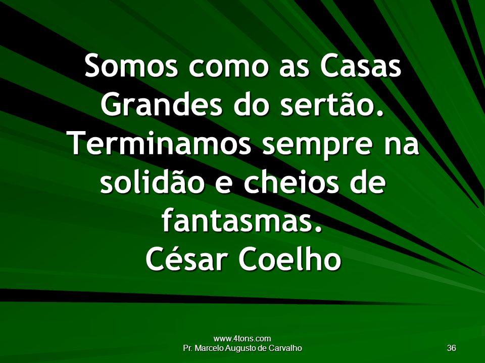 www.4tons.com Pr. Marcelo Augusto de Carvalho 36 Somos como as Casas Grandes do sertão. Terminamos sempre na solidão e cheios de fantasmas. César Coel