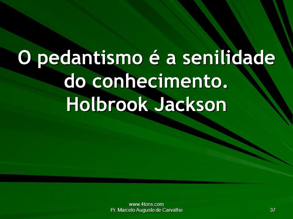 www.4tons.com Pr. Marcelo Augusto de Carvalho 37 O pedantismo é a senilidade do conhecimento. Holbrook Jackson