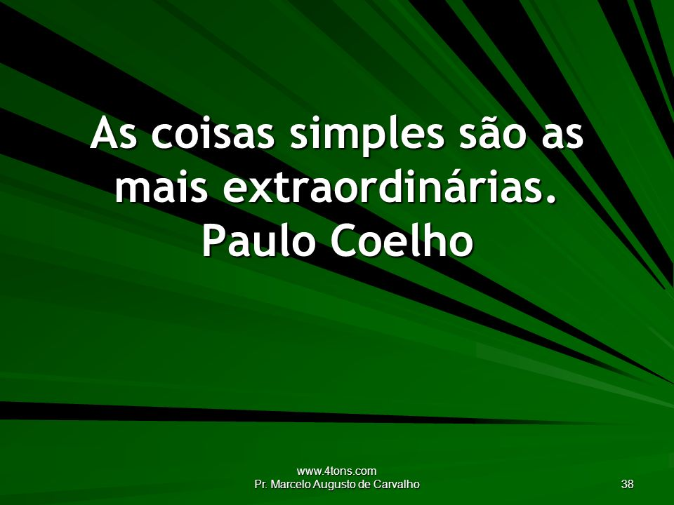 www.4tons.com Pr. Marcelo Augusto de Carvalho 38 As coisas simples são as mais extraordinárias. Paulo Coelho
