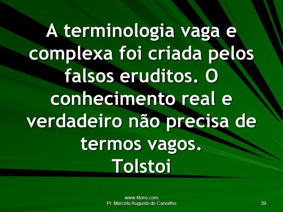 www.4tons.com Pr. Marcelo Augusto de Carvalho 39 A terminologia vaga e complexa foi criada pelos falsos eruditos. O conhecimento real e verdadeiro não