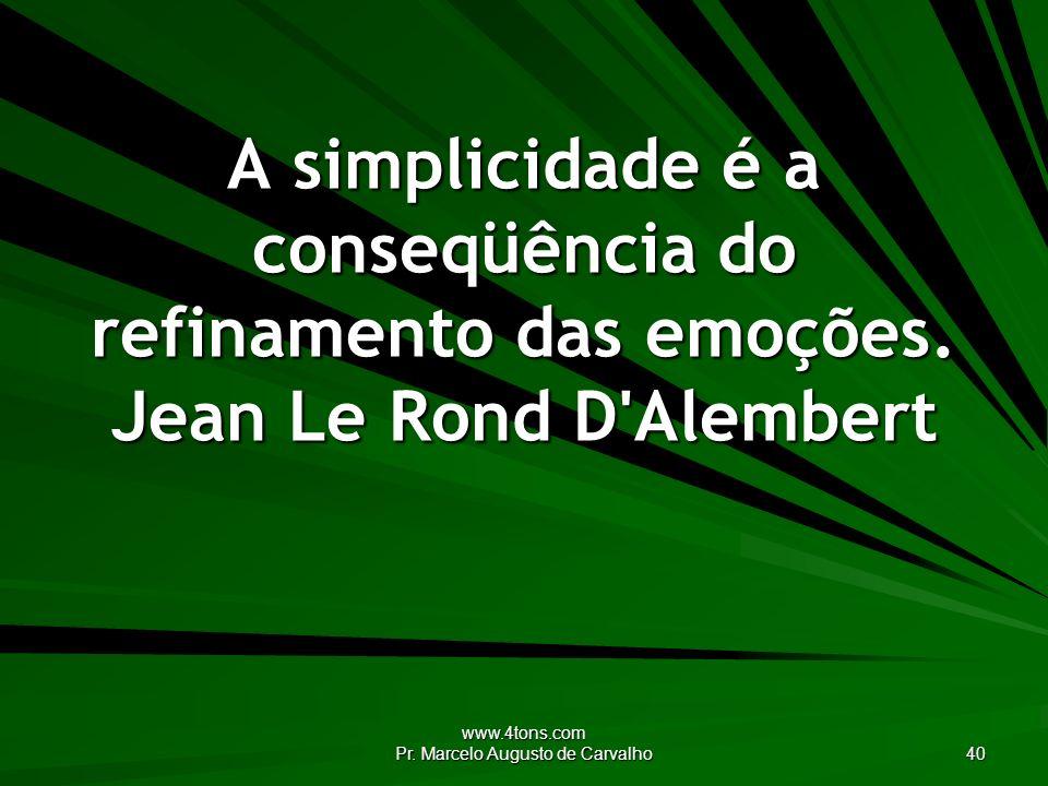 www.4tons.com Pr. Marcelo Augusto de Carvalho 40 A simplicidade é a conseqüência do refinamento das emoções. Jean Le Rond D'Alembert