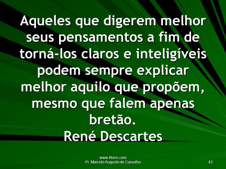 www.4tons.com Pr. Marcelo Augusto de Carvalho 43 Aqueles que digerem melhor seus pensamentos a fim de torná-los claros e inteligíveis podem sempre exp