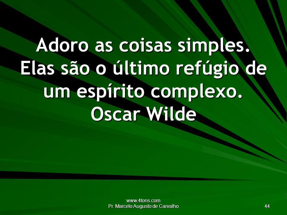 www.4tons.com Pr. Marcelo Augusto de Carvalho 44 Adoro as coisas simples. Elas são o último refúgio de um espírito complexo. Oscar Wilde