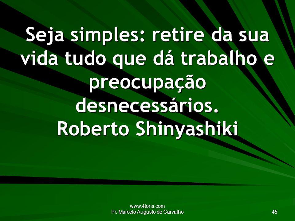 www.4tons.com Pr. Marcelo Augusto de Carvalho 45 Seja simples: retire da sua vida tudo que dá trabalho e preocupação desnecessários. Roberto Shinyashi