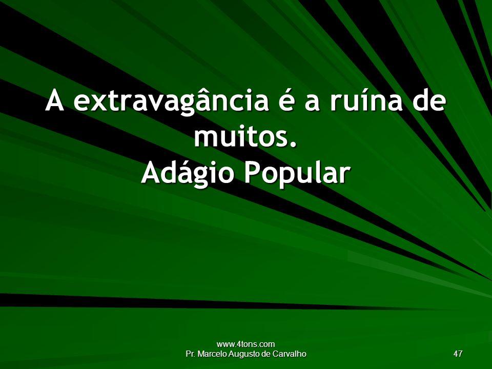 www.4tons.com Pr. Marcelo Augusto de Carvalho 47 A extravagância é a ruína de muitos. Adágio Popular